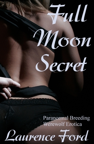 Full Moon Secret (Paranormal Breeding Werewolf Erotica) (Non-Taboo Mirror)  by  Laurence Ford
