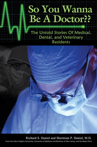So You Wanna Be A Doctor? The Untold Stories Of Medical, Dental, and Veterinary Residents  by  Shermian P Daniel, M.D.