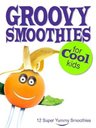 Childrens Book: Groovy Smoothies for Cool Kids: 12 Healthy Smoothie Recipes and Kitchen Instructions for Children  by  C. Dunlop