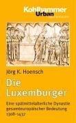Die Luxemburger: Eine Spatmittelalterliche Dynastie Gesamteuropaischer Bedeutung 1308-1437 Jörg K. Hoensch