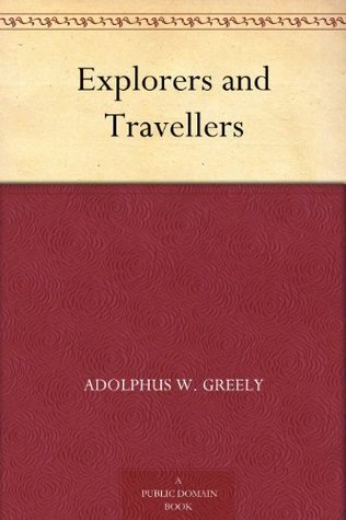 Explorers and Travellers Adolphus W. Greely