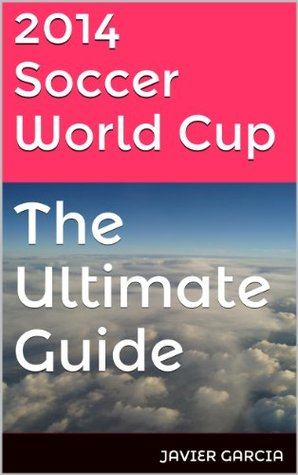 2014 Soccer World Cup: The Ultimate Guide Javier Garcia