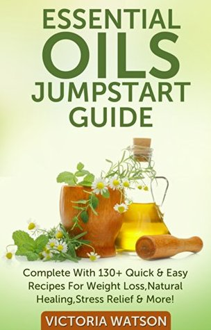 Essential Oils Jumpstart Guide for Beginners - Complete With 130+ Quick & Easy Recipes For Weight Loss, Natural Healing, Stress Relief & More!  by  Victoria  Watson