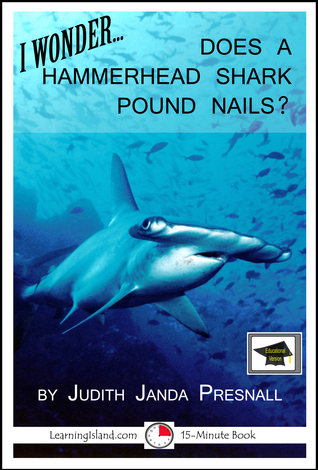 I Wonder…Does a Hammerhead Shark Pound Nails? A 15-Minute Book, Educational Version  by  Judith Janda Presnall