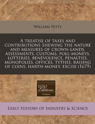 A treatise of taxes and contributions Shewing the nature and measures of crown-lands, assessments, customs, poll-moneys, lotteries, benevolence, ... raising of coins, harth-money, excise (1679) William Petty