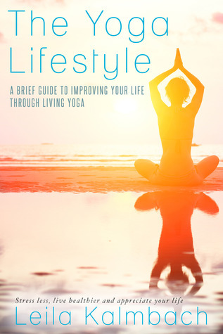 The Yoga Lifestyle: A Brief Guide to Improving Your Life Through Living Yoga  by  Leila Kalmbach
