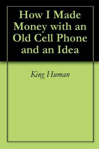 How I Made 1 Million Dollars with my old Cell Phone and You Can Too King Human