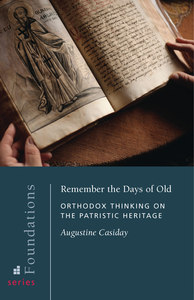 Remember the Days of Old: Orthodox Thinking on the Patristic Heritage Augustine Casiday