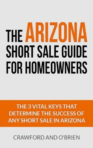 The Arizona Short Sale Guide For Homeowners - The 3 Vital Keys That Determine the Success of Any Short Sale in Arizona Crawford
