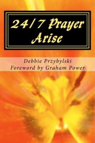 24/7 Prayer Arise: Building the House of Prayer in Your City Debbie Przybylski
