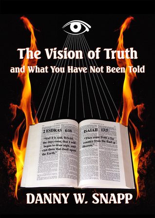 The Vision of Truth: And What You Have Not Been Told  by  Danny W. Snapp
