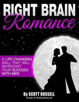 Right Brain Romance: A Life-Changing Skill That Will Skyrocket Your Success With Men  by  Scott Russell