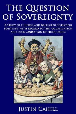 The Question of Sovereignty: A Study of Chinese and British Negotiating Positions with Regard to the Colonisation and Decolonisation of Hong Kong  by  Justin Cahill