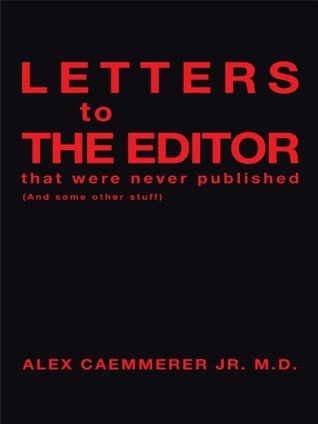 LETTERS to THE EDITOR that were never published:  by  ALEX CAEMMERER JR. M.D.