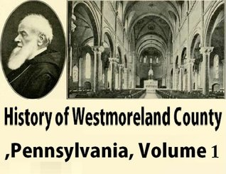 History of Westmoreland County, Pennsylvania Volume 1  by  John Newton Boucher