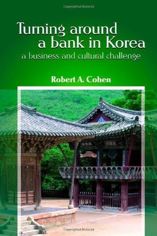 Turning Around a Bank in Korea, a Business and Cultural Challenge Robert Cohen