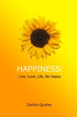 Happiness: Live, Love, Life, Be Happy Dahlia Quotes