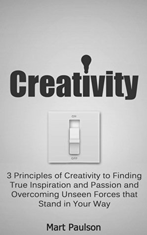 Creativity: 3 Principles of Creativity to Finding True Inspiration and Passion (Creativity Principles and Overcoming the Unseen Forces of a Mechanistic World Book 1)  by  Mart Paulson MBA