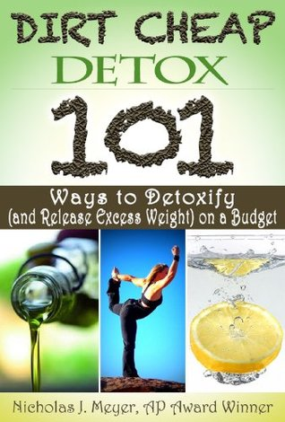 Dirt Cheap Detox: 101 Ways to Detoxify (and Release Excess Weight) on a Budget  by  Nicholas Meyer