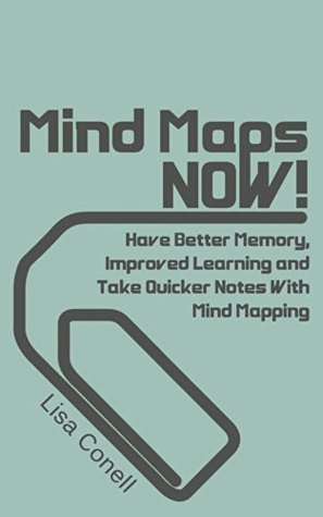 Mind Maps: NOW! Have Better Memory, Improved Learning and Take Quicker Notes With Mind Mapping  by  Lisa Conell