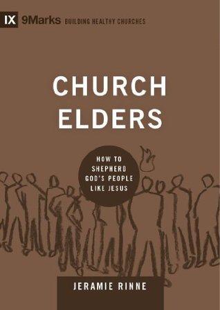 Church Elders: How to Shepherd Gods People Like Jesus (9Marks: Building Healthy Churches) Jeramie Rinne