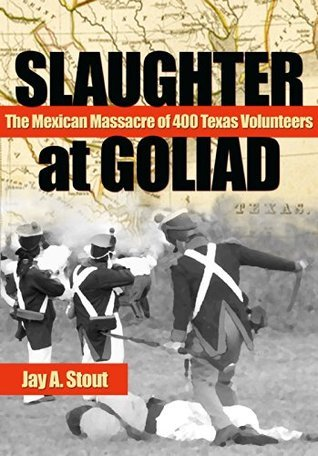 Slaughter at Goliad: The Mexican Massacre of 400 Texas Volunteers  by  Jay A. Stout