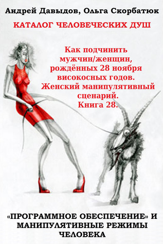 Книга 28. Как подчинить мужчин/женщин, рождённых 28 ноября високосных годов. Женский манипулятивный сценарий. Catalog Of Human Souls. Andrey Davydov