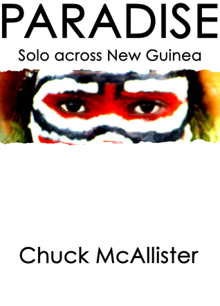Paradise: Solo Across New Guinea  by  Chuck McAllister