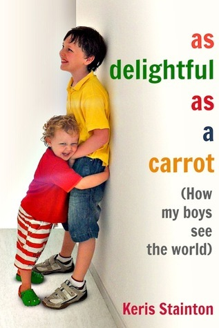 As Delightful As a Carrot: How My Boys See the World Keris Stainton