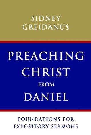 Preaching Christ from Daniel: Foundations for Expository Sermons Sidney Greidanus