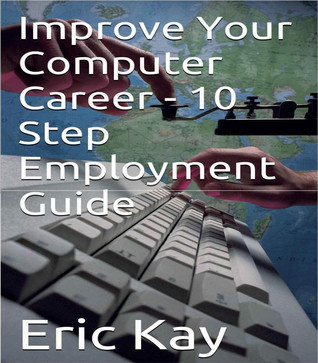 Improve Your Computer Career: 10 Step Employment Guide  by  Eric  Kay