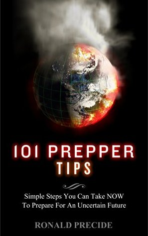 101 Prepper Tips: Simple Steps You Can Take Now to Prepare for an Uncertain Future  by  Ronald Predice