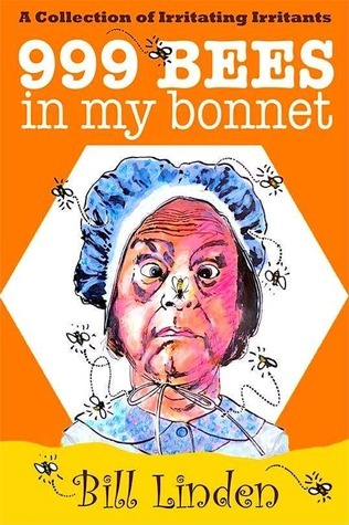 999 Bees in My Bonnet: A Collection of Irritating Irritants Bill Linden