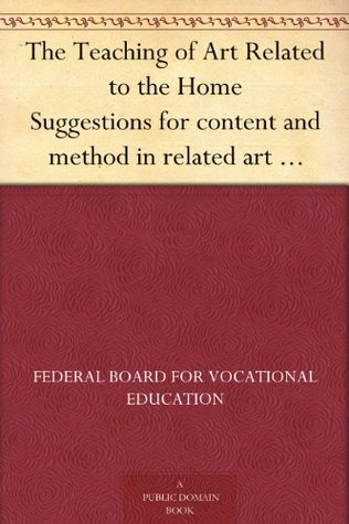 The Teaching of Art Related to the Home Suggestions for content and method in related art instruction in the vocational program in home economics  by  Federal Board for Vocational Education