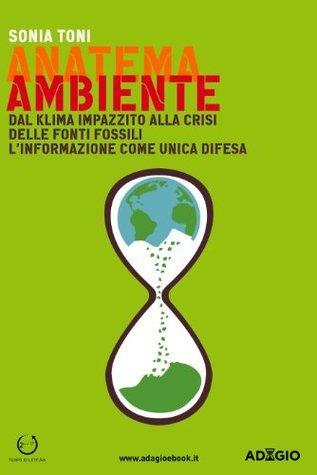 Anatema Ambiente: Dal klima impazzito alla crisi delle fonti fossili. Linformazione come unica difesa  by  Sonia Toni
