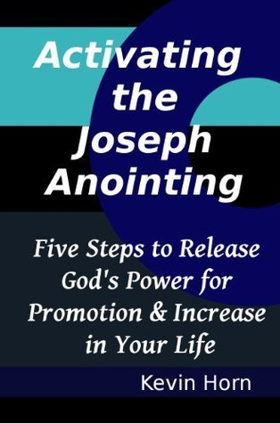 Activating the Joseph Anointing: Five Steps to Release Gods Power for Promotion and Increase in Your Life (The Call of Joseph Series)  by  Kevin Horn
