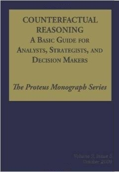 Counterfactual Reasoning: A Basic Guide for Analysts, Strategists, and Decision Makers: The Proteus Monograph Series - Volume 2, Issue 5 Noel Hendrickson