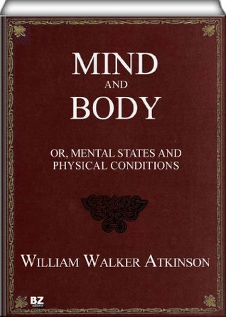 Mind and Body - or, Mental States and Physical William W. Atkinson