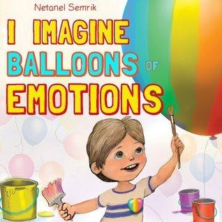 Childrens book: I Imagine Balloons of Emotion Netanel Semrik