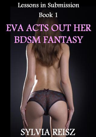 Eva Acts Out Her BDSM Fantasy  by  Sylvia Reisz