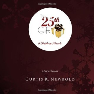 The 25th Gift: A Christmas Miracle Curtis R. Newbold