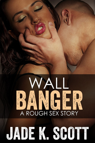 Wall Banger: A Rough Sex Story Jade K. Scott