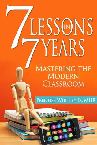 7 Lessons in 7 Years: Mastering the Modern Classroom Prentiss Whitley, Jr