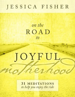 On the Road to Joyful Motherhood: 31 Meditations to Help You Enjoy the Ride  by  Jessica  Fisher