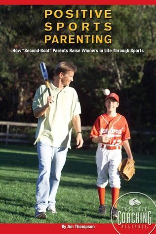 Positive Sports Parenting: How Second-Goal Parents Raise Winners in Life Through Sports  by  Jim  Thompson