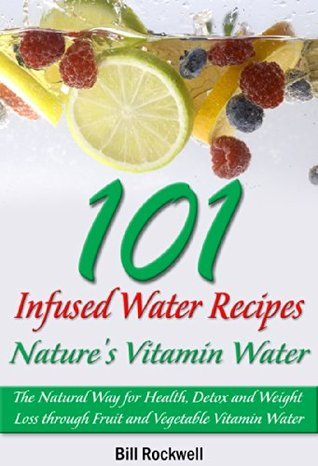101 Infused Water Recipes: Natures Vitamin Water. The Natural Way for Health, Detox and Weight Loss through Fruit and Vegetable Vitamin Water Bill Rockwell