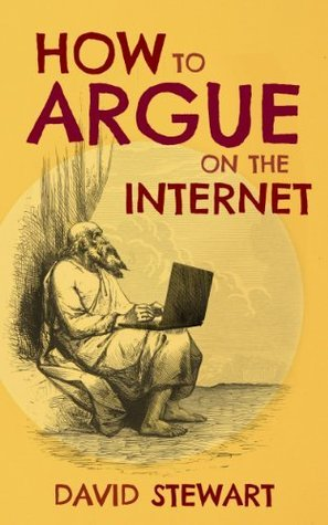 How to Argue on the Internet: A guide to online debates and how to win them.  by  David Stewart