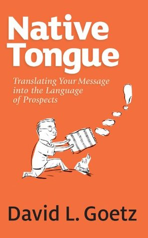 Native Tongue: Translating Your Message into the Language of Prospects David Goetz