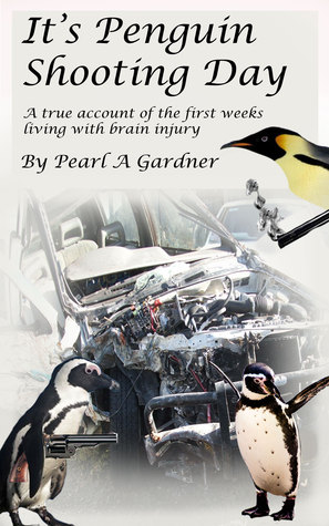 Its Penguin Shooting Day, a true account of the first weeks living with brain injury. Pearl A. Gardner
