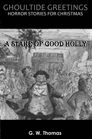 Ghoultide Greetings: A Stake of Good Holly G.W. Thomas